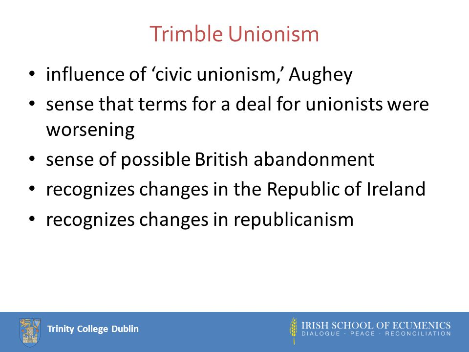Trinity College Dublin Trimble Unionism influence of 'civic unionism,' Aughey sense that terms for a deal for unionists were worsening sense of possible British abandonment recognizes changes in the Republic of Ireland recognizes changes in republicanism