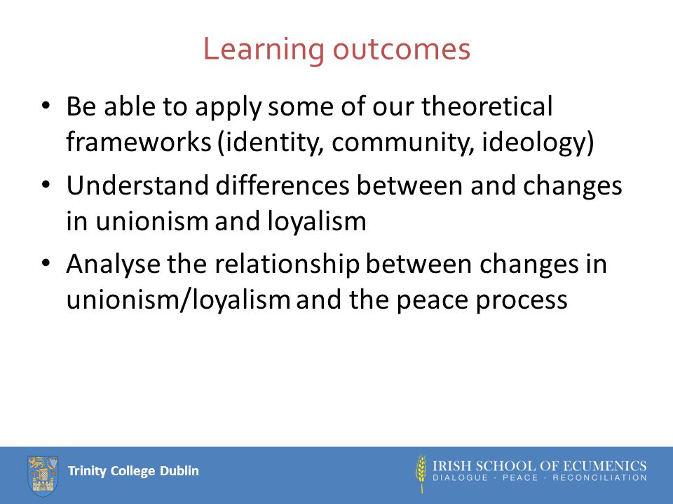 Trinity College Dublin Analysing Change: Unionism and the peace process Peace process introduced a specific issue into unionist party competition (yes or no) The party system has become more competitive (PR voting, more elections) This change has caused parties (esp DUP) to rethink strategies, i.e.