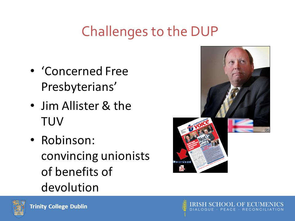 Trinity College Dublin Challenges to the DUP 'Concerned Free Presbyterians' Jim Allister & the TUV Robinson: convincing unionists of benefits of devolution