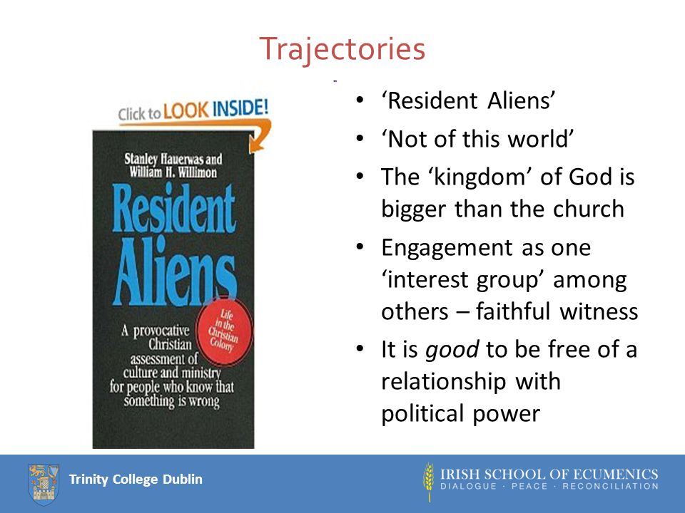 Trinity College Dublin Trajectories 'Resident Aliens' 'Not of this world' The 'kingdom' of God is bigger than the church Engagement as one 'interest group' among others – faithful witness It is good to be free of a relationship with political power
