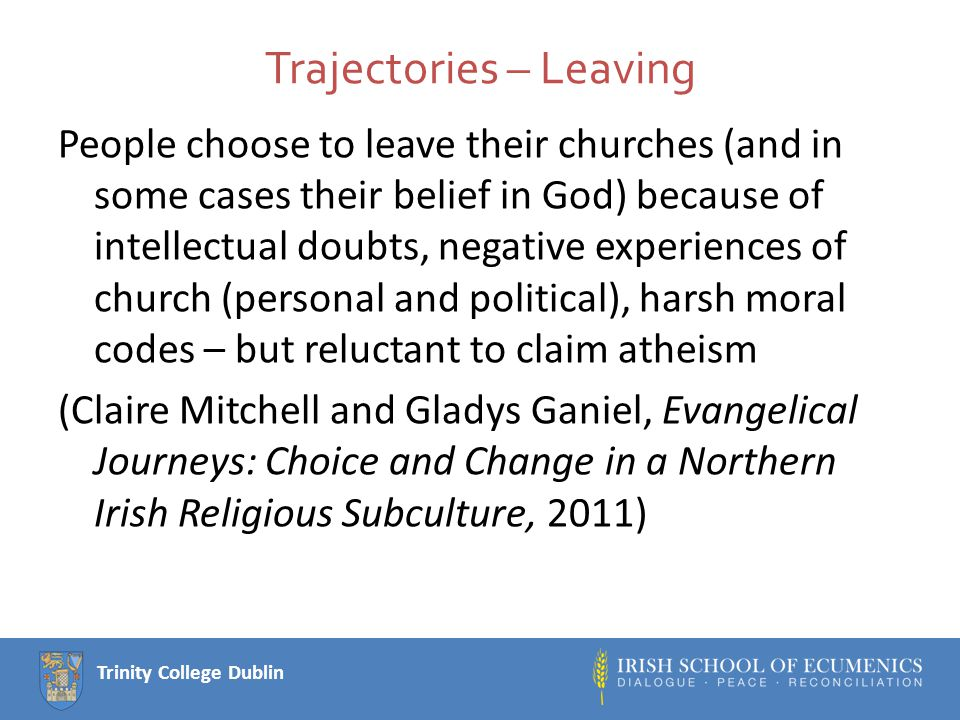 Trinity College Dublin Trajectories – Leaving People choose to leave their churches (and in some cases their belief in God) because of intellectual doubts, negative experiences of church (personal and political), harsh moral codes – but reluctant to claim atheism (Claire Mitchell and Gladys Ganiel, Evangelical Journeys: Choice and Change in a Northern Irish Religious Subculture, 2011)