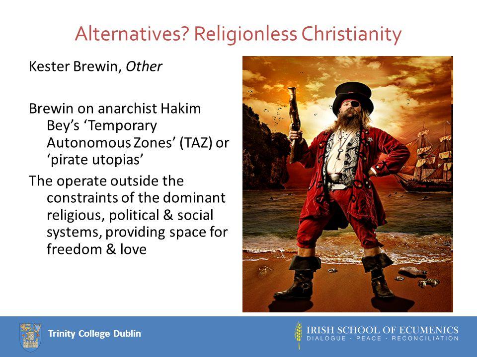 Trinity College Dublin Alternatives? Religionless Christianity Kester Brewin, Other Brewin on anarchist Hakim Bey's 'Temporary Autonomous Zones' (TAZ)