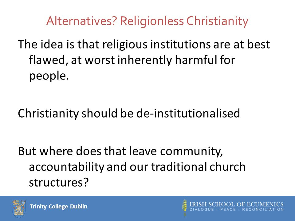 Trinity College Dublin Alternatives? Religionless Christianity The idea is that religious institutions are at best flawed, at worst inherently harmful