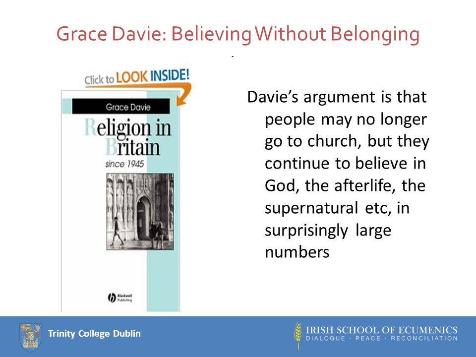 Trinity College Dublin Grace Davie: Believing Without Belonging Davie's argument is that people may no longer go to church, but they continue to believe in God, the afterlife, the supernatural etc, in surprisingly large numbers