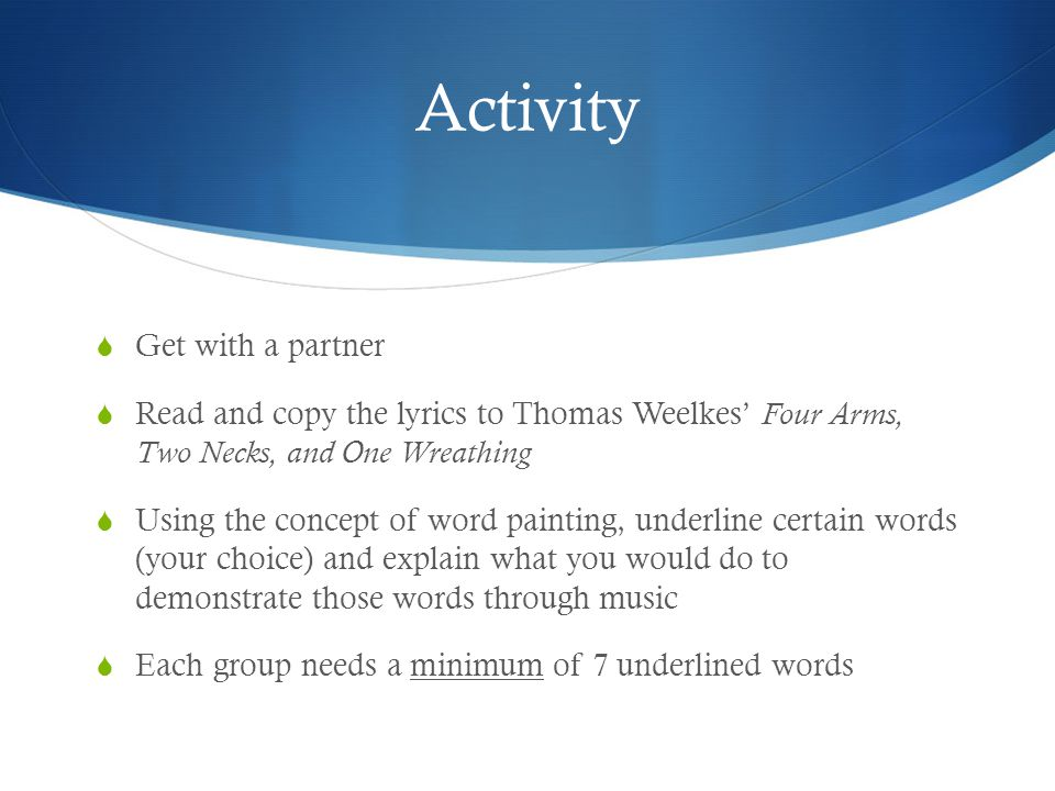 Activity  Get with a partner  Read and copy the lyrics to Thomas Weelkes' Four Arms, Two Necks, and One Wreathing  Using the concept of word painti