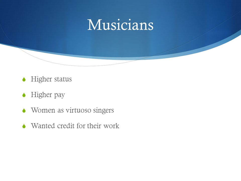 Musicians  Higher status  Higher pay  Women as virtuoso singers  Wanted credit for their work