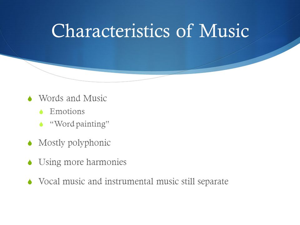 "Characteristics of Music  Words and Music  Emotions  ""Word painting""  Mostly polyphonic  Using more harmonies  Vocal music and instrumental musi"