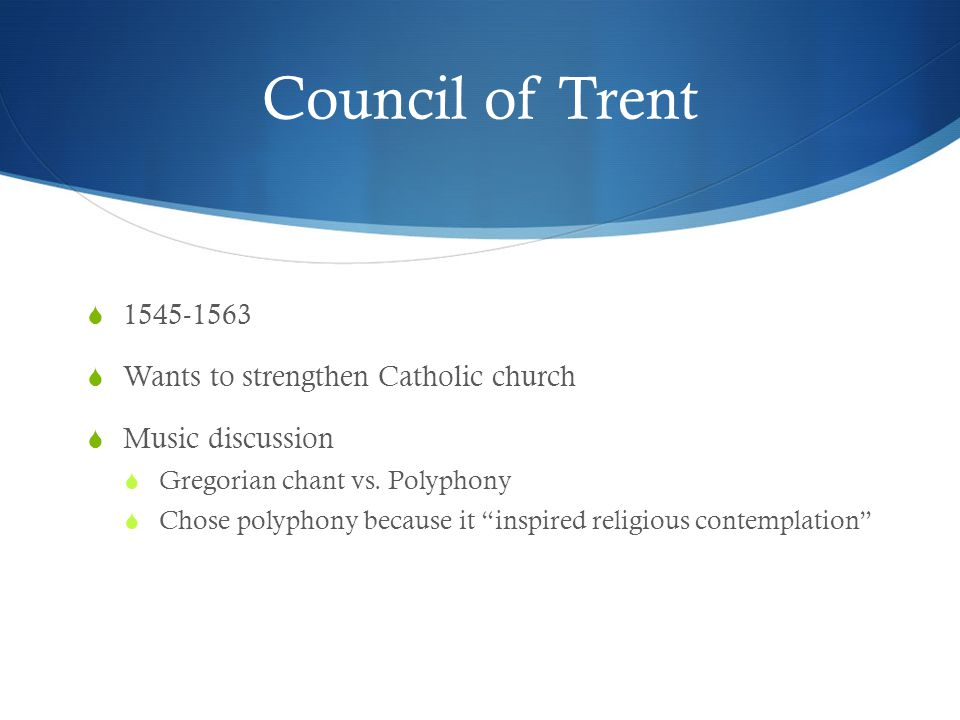 "Council of Trent  1545-1563  Wants to strengthen Catholic church  Music discussion  Gregorian chant vs. Polyphony  Chose polyphony because it ""in"