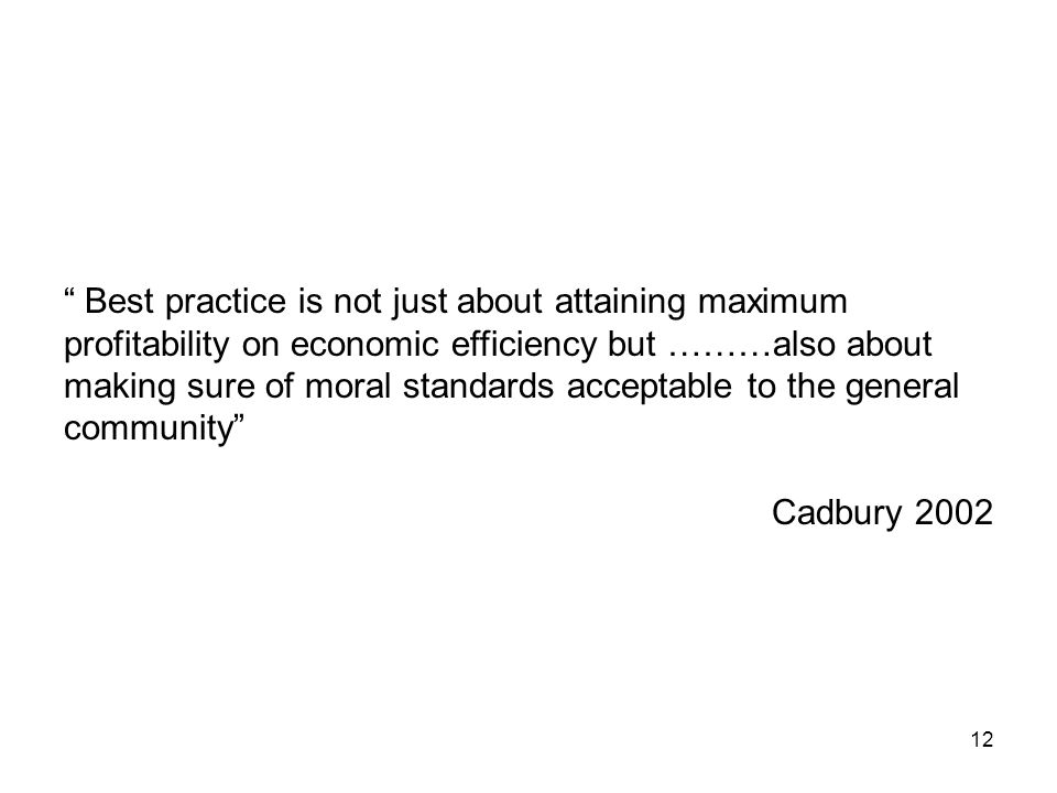 12 Best practice is not just about attaining maximum profitability on economic efficiency but ………also about making sure of moral standards acceptable to the general community Cadbury 2002