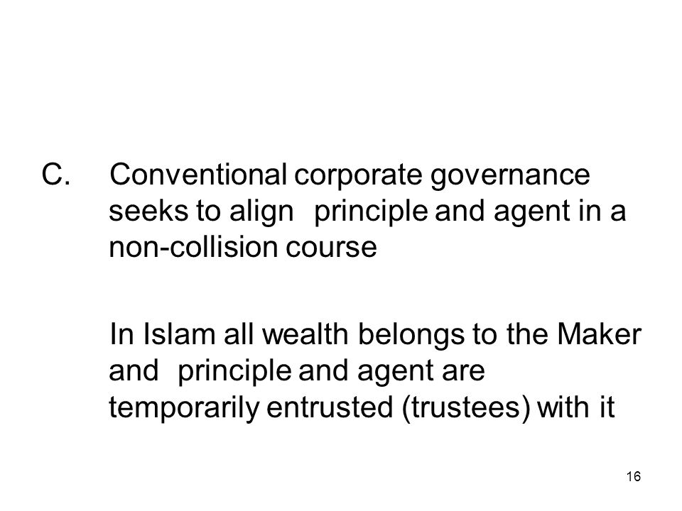 16 C.Conventional corporate governance seeks to align principle and agent in a non-collision course In Islam all wealth belongs to the Maker and principle and agent are temporarily entrusted (trustees) with it