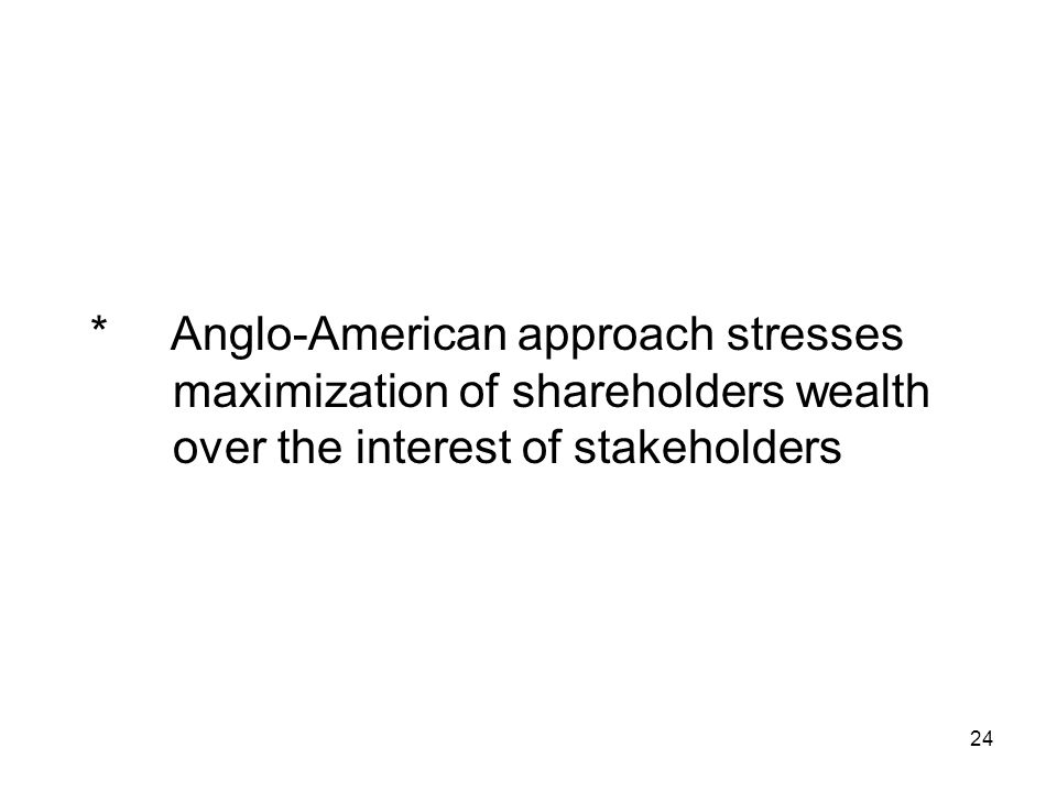24 * Anglo-American approach stresses maximization of shareholders wealth over the interest of stakeholders