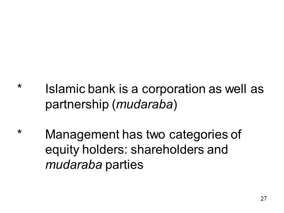 27 *Islamic bank is a corporation as well as partnership (mudaraba) *Management has two categories of equity holders: shareholders and mudaraba parties