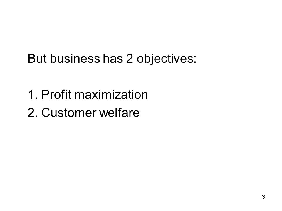 3 But business has 2 objectives: 1. Profit maximization 2. Customer welfare