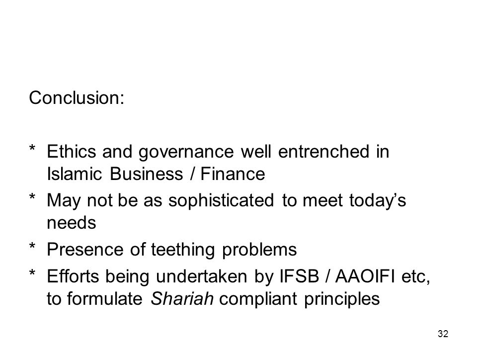 32 Conclusion: *Ethics and governance well entrenched in Islamic Business / Finance *May not be as sophisticated to meet today's needs *Presence of teething problems *Efforts being undertaken by IFSB / AAOIFI etc, to formulate Shariah compliant principles