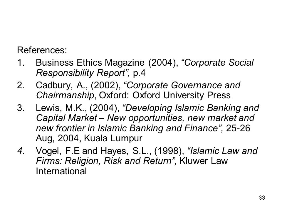 33 References: 1.Business Ethics Magazine (2004), Corporate Social Responsibility Report , p.4 2.Cadbury, A., (2002), Corporate Governance and Chairmanship, Oxford: Oxford University Press 3.Lewis, M.K., (2004), Developing Islamic Banking and Capital Market – New opportunities, new market and new frontier in Islamic Banking and Finance , 25-26 Aug, 2004, Kuala Lumpur 4.Vogel, F.E and Hayes, S.L., (1998), Islamic Law and Firms: Religion, Risk and Return , Kluwer Law International
