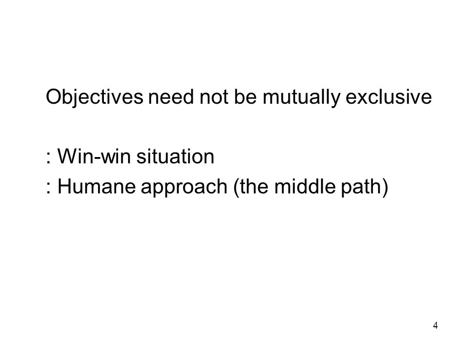 4 Objectives need not be mutually exclusive : Win-win situation : Humane approach (the middle path)