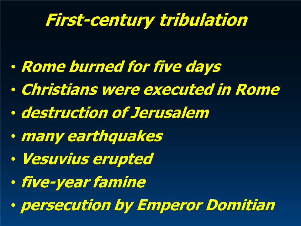 First-century tribulation Rome burned for five days Christians were executed in Rome destruction of Jerusalem many earthquakes Vesuvius erupted five-year famine persecution by Emperor Domitian