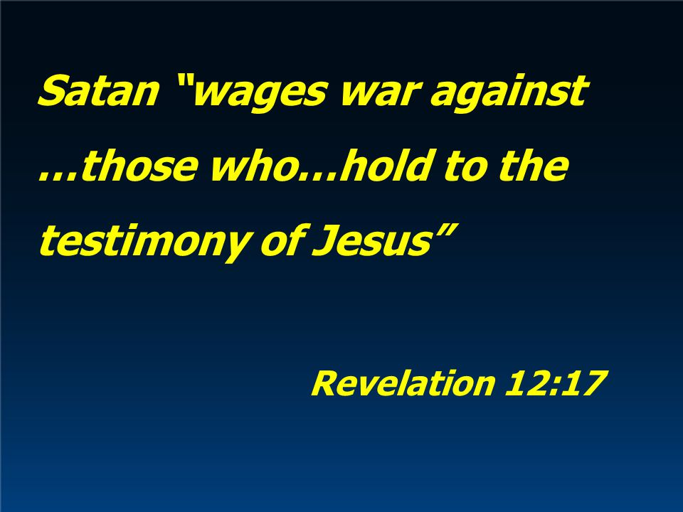 Satan wages war against …those who…hold to the testimony of Jesus Revelation 12:17