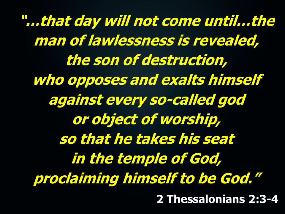 …that day will not come until…the man of lawlessness is revealed, the son of destruction, who opposes and exalts himself against every so-called god or object of worship, so that he takes his seat in the temple of God, proclaiming himself to be God. 2 Thessalonians 2:3-4