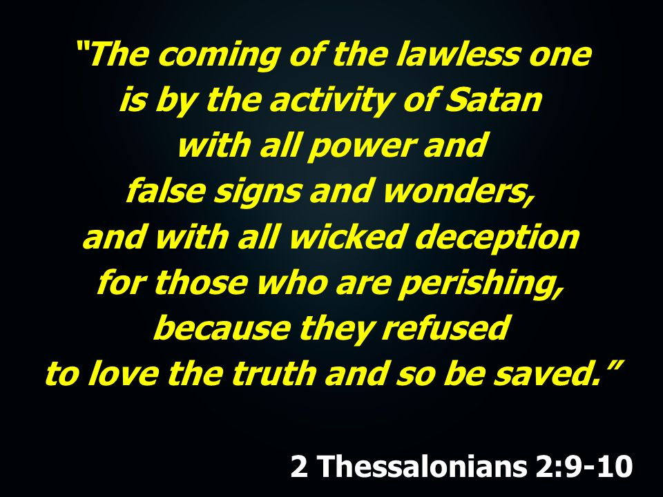 The coming of the lawless one is by the activity of Satan with all power and false signs and wonders, and with all wicked deception for those who are perishing, because they refused to love the truth and so be saved. 2 Thessalonians 2:9-10