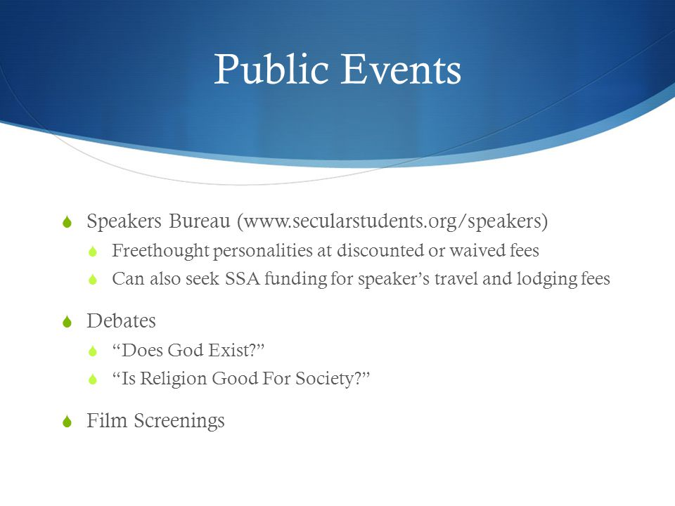 Public Events  Speakers Bureau (www.secularstudents.org/speakers)  Freethought personalities at discounted or waived fees  Can also seek SSA fundin