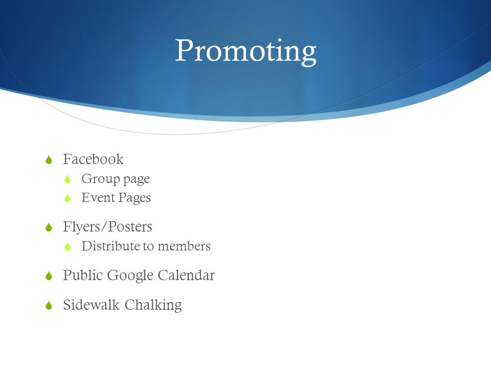 Promoting  Facebook  Group page  Event Pages  Flyers/Posters  Distribute to members  Public Google Calendar  Sidewalk Chalking