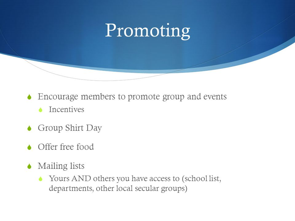 Promoting  Encourage members to promote group and events  Incentives  Group Shirt Day  Offer free food  Mailing lists  Yours AND others you have