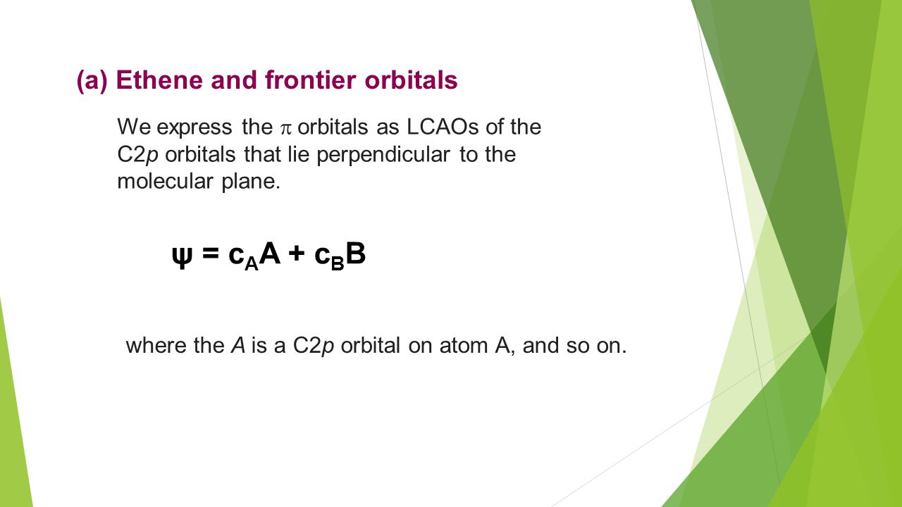 (a) Ethene and frontier orbitals We express the  orbitals as LCAOs of the C2p orbitals that lie perpendicular to the molecular plane.