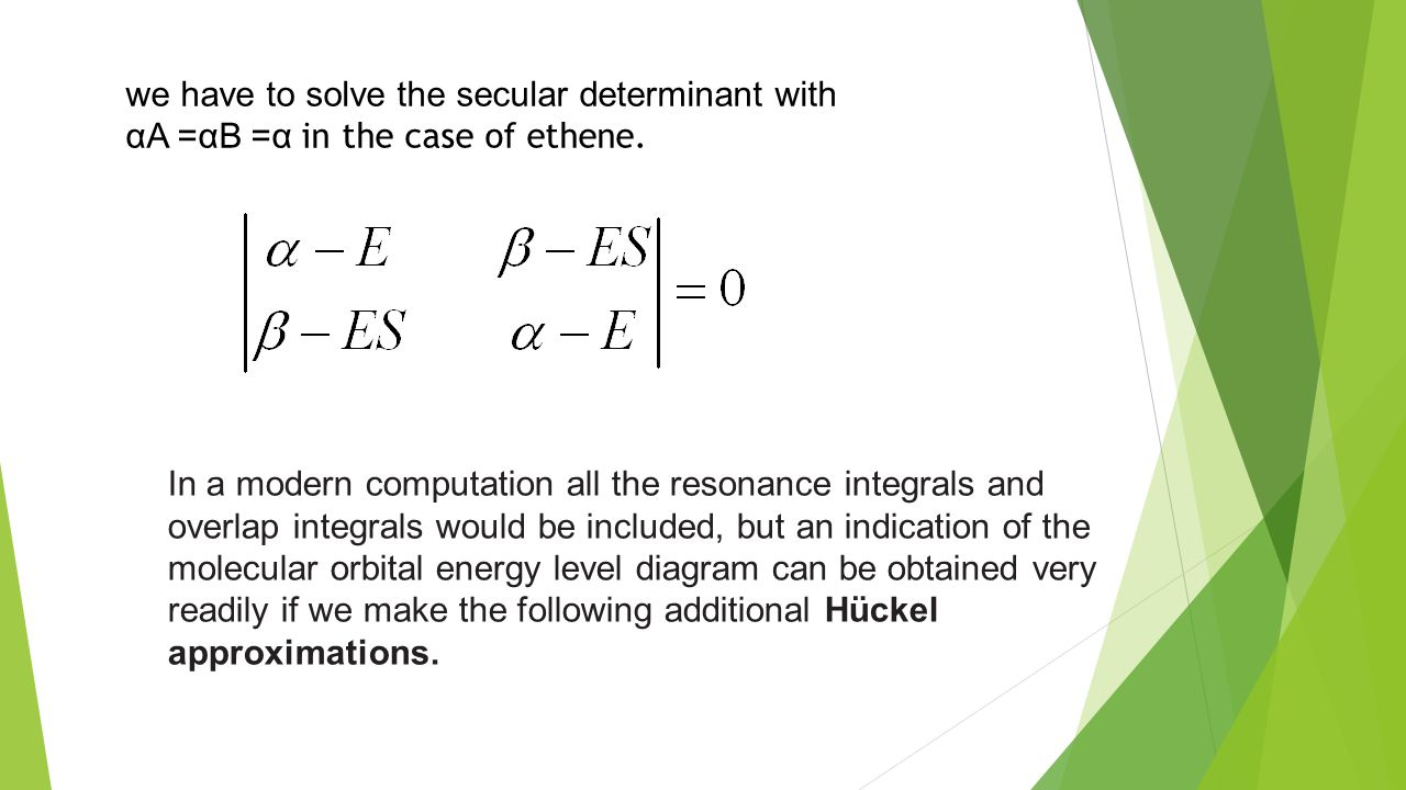 we have to solve the secular determinant with αA =αB =α in the case of ethene.