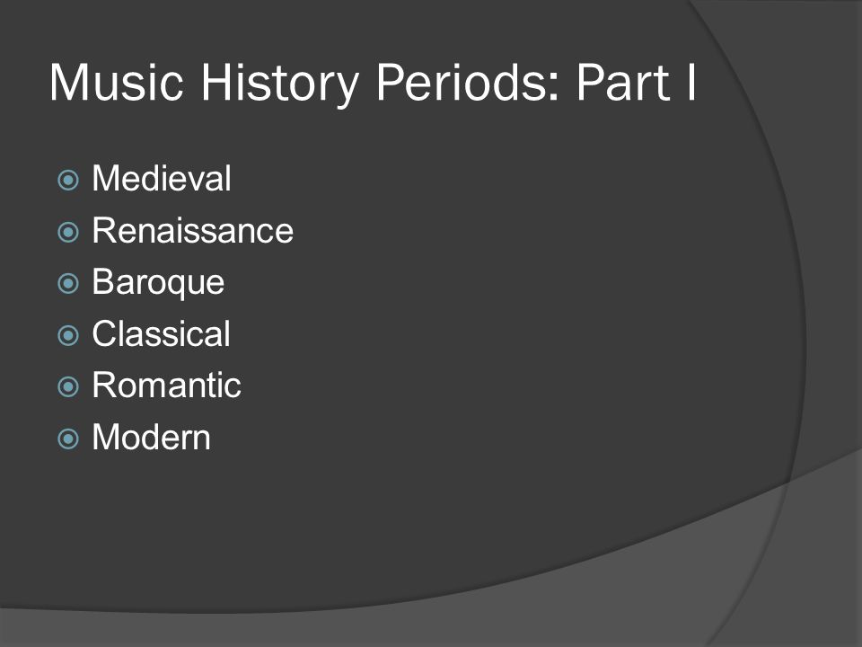 Music History Periods: Part I  Medieval  Renaissance  Baroque  Classical  Romantic  Modern
