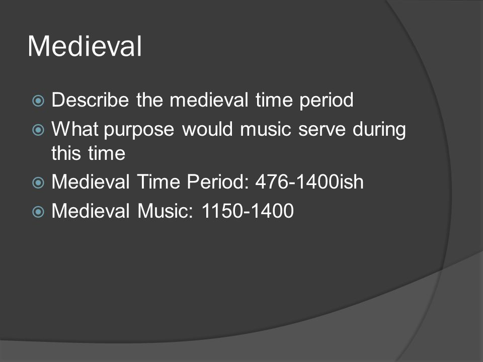 Medieval  Describe the medieval time period  What purpose would music serve during this time  Medieval Time Period: 476-1400ish  Medieval Music: 1150-1400