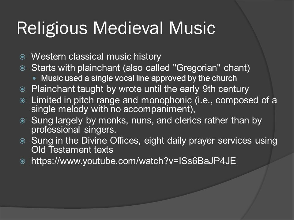 Religious Medieval Music  Western classical music history  Starts with plainchant (also called Gregorian chant) Music used a single vocal line approved by the church  Plainchant taught by wrote until the early 9th century  Limited in pitch range and monophonic (i.e., composed of a single melody with no accompaniment),  Sung largely by monks, nuns, and clerics rather than by professional singers.