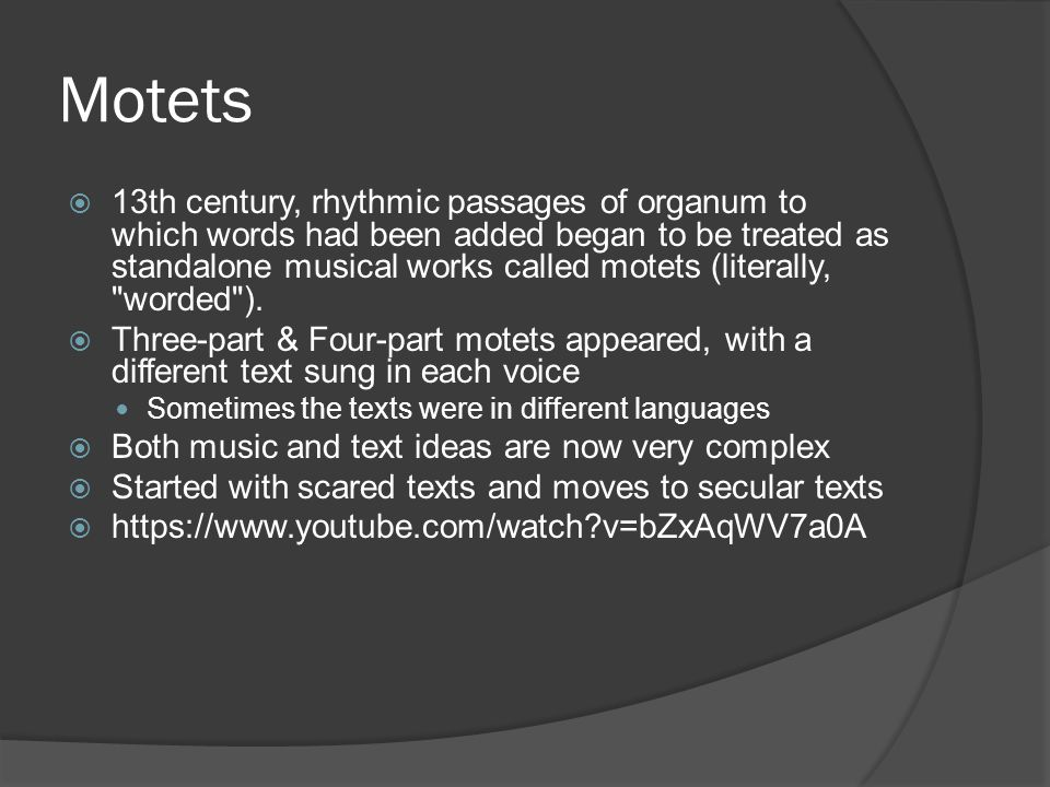 Motets  13th century, rhythmic passages of organum to which words had been added began to be treated as standalone musical works called motets (literally, worded ).