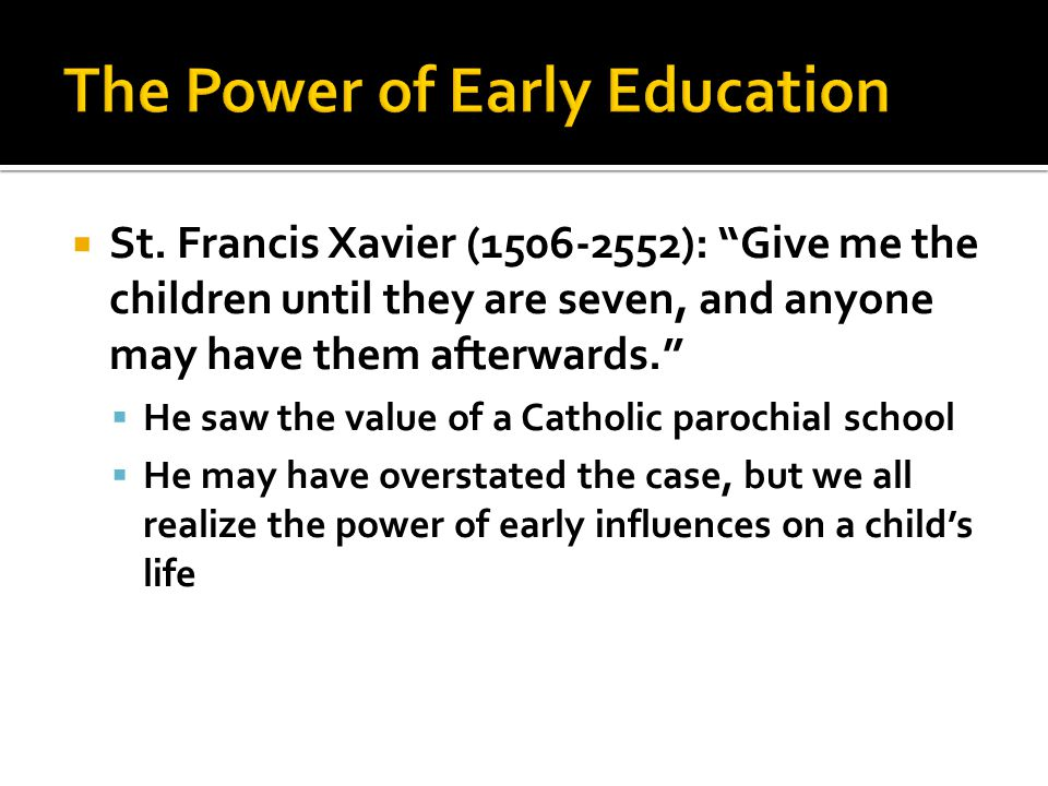""" St. Francis Xavier (1506-2552): """"Give me the children until they are seven, and anyone may have them afterwards.""""  He saw the value of a Catholic p"""