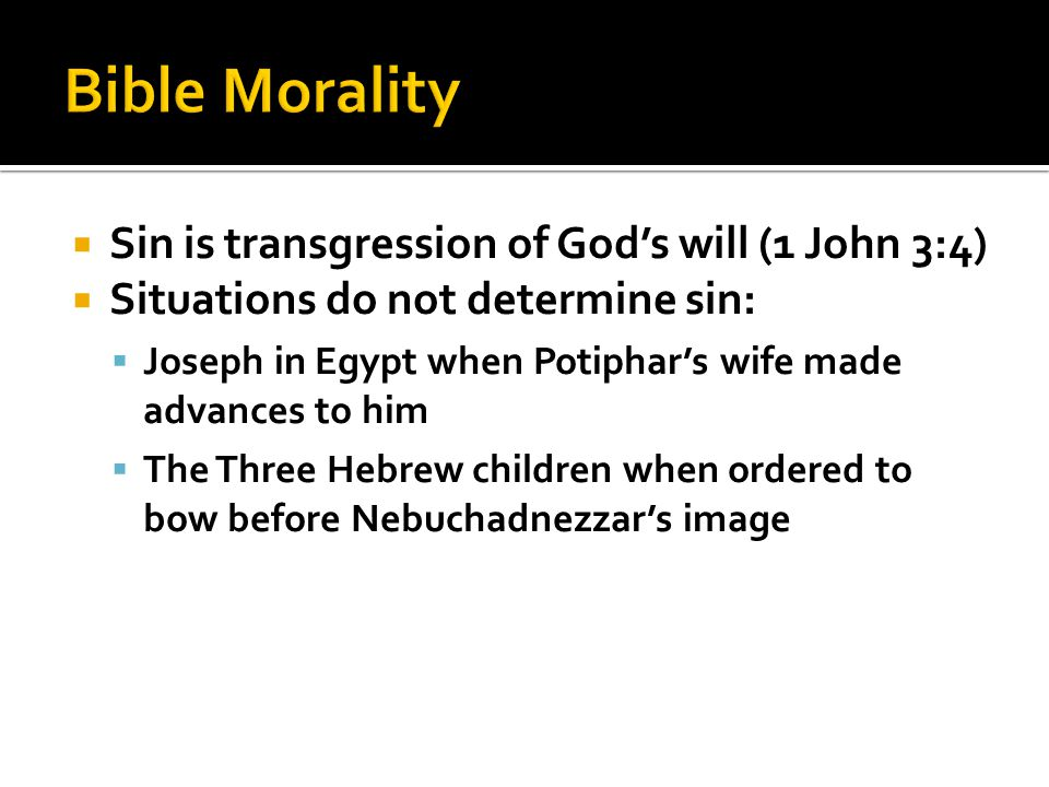  Sin is transgression of God's will (1 John 3:4)  Situations do not determine sin:  Joseph in Egypt when Potiphar's wife made advances to him  The Three Hebrew children when ordered to bow before Nebuchadnezzar's image