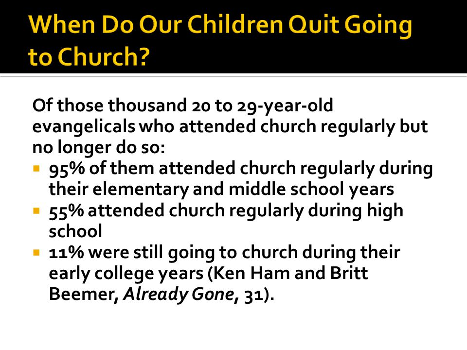 Of those thousand 20 to 29-year-old evangelicals who attended church regularly but no longer do so:  95% of them attended church regularly during their elementary and middle school years  55% attended church regularly during high school  11% were still going to church during their early college years (Ken Ham and Britt Beemer, Already Gone, 31).