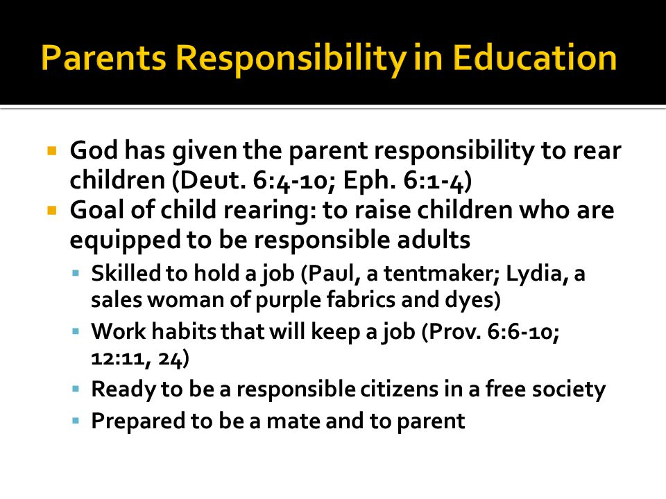  God has given the parent responsibility to rear children (Deut. 6:4-10; Eph. 6:1-4)  Goal of child rearing: to raise children who are equipped to b