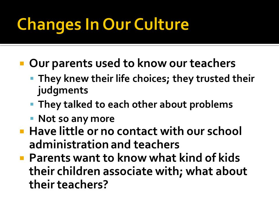  Our parents used to know our teachers  They knew their life choices; they trusted their judgments  They talked to each other about problems  Not so any more  Have little or no contact with our school administration and teachers  Parents want to know what kind of kids their children associate with; what about their teachers?