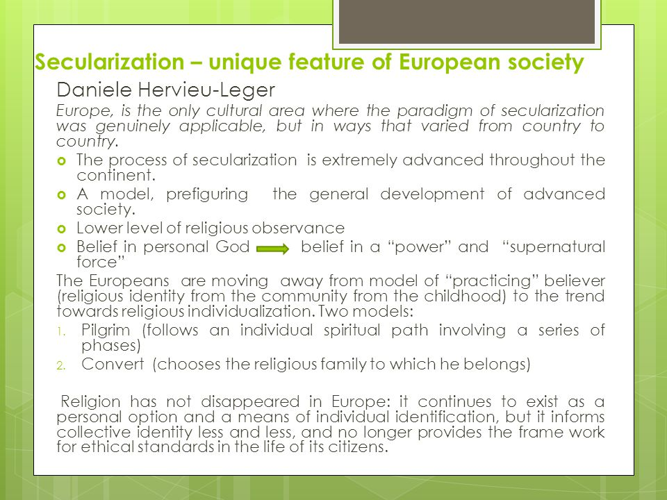 Secularization – unique feature of European society Daniele Hervieu-Leger Europe, is the only cultural area where the paradigm of secularization was genuinely applicable, but in ways that varied from country to country.
