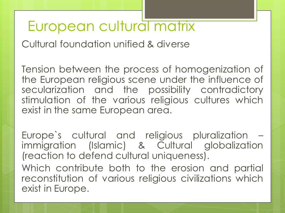 European cultural matrix Cultural foundation unified & diverse Tension between the process of homogenization of the European religious scene under the influence of secularization and the possibility contradictory stimulation of the various religious cultures which exist in the same European area.