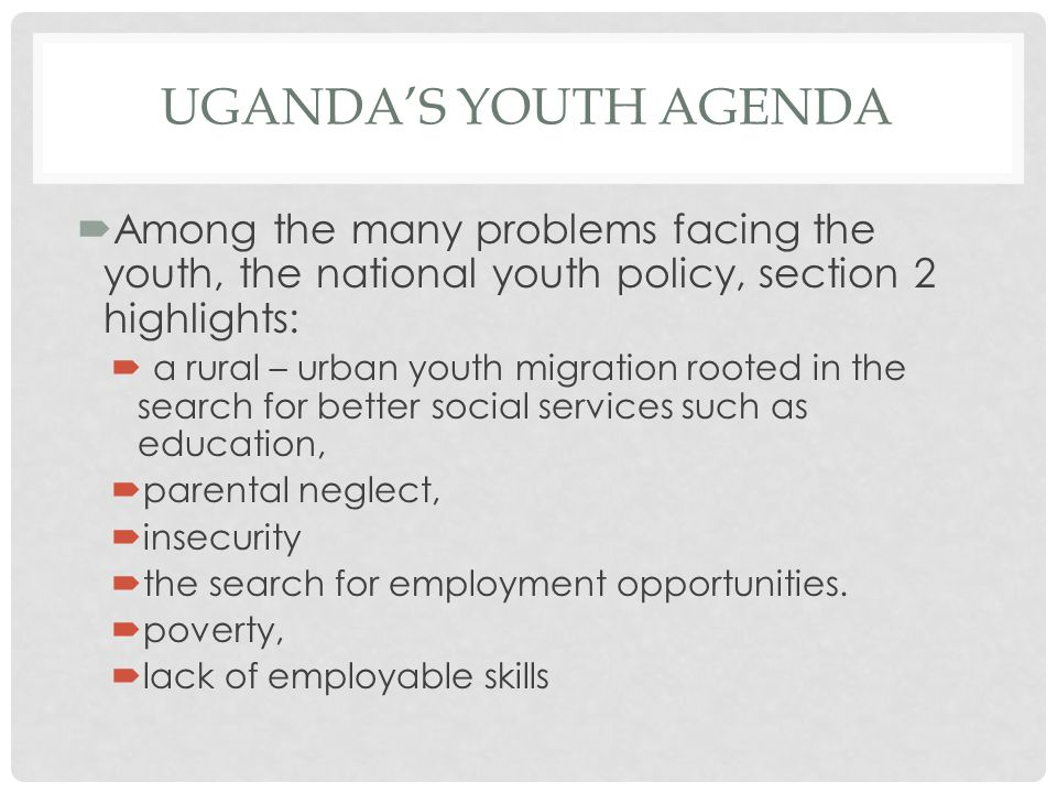 UGANDA'S YOUTH AGENDA  Among the many problems facing the youth, the national youth policy, section 2 highlights:  a rural – urban youth migration rooted in the search for better social services such as education,  parental neglect,  insecurity  the search for employment opportunities.