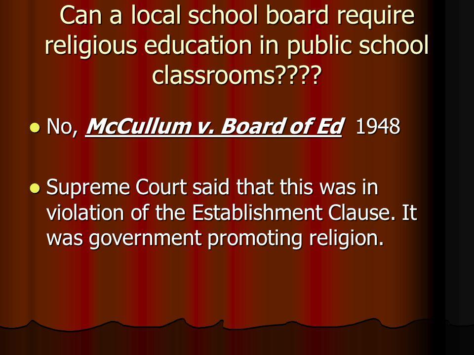 Can a local school board require religious education in public school classrooms???? No, McCullum v. Board of Ed 1948 No, McCullum v. Board of Ed 1948