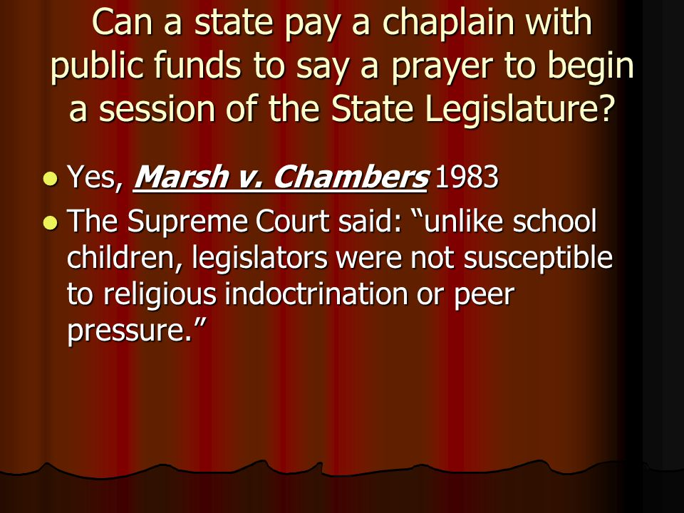Can a state pay a chaplain with public funds to say a prayer to begin a session of the State Legislature? Yes, Marsh v. Chambers 1983 Yes, Marsh v. Ch