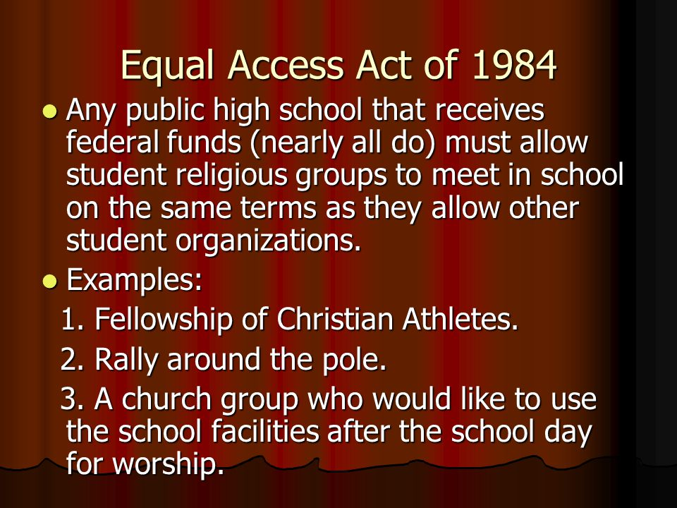 Equal Access Act of 1984 Any public high school that receives federal funds (nearly all do) must allow student religious groups to meet in school on t