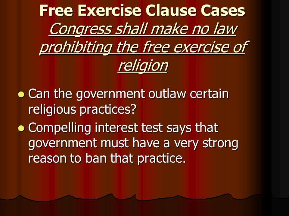 Free Exercise Clause Cases Congress shall make no law prohibiting the free exercise of religion Can the government outlaw certain religious practices.