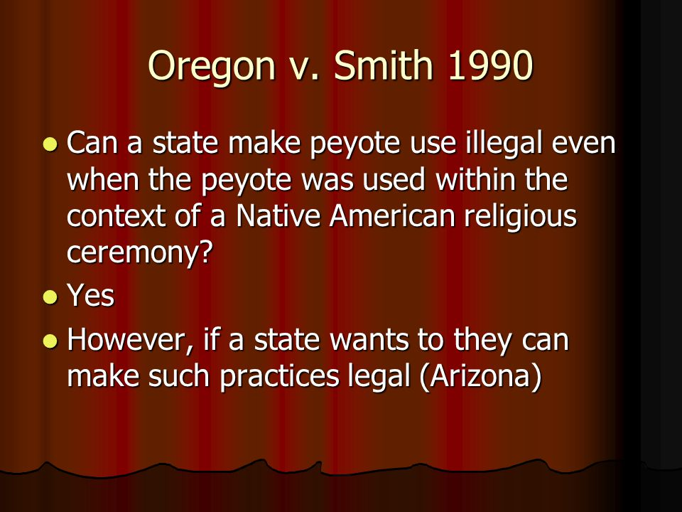 Oregon v. Smith 1990 Can a state make peyote use illegal even when the peyote was used within the context of a Native American religious ceremony? Can