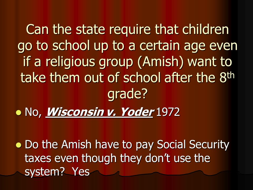 Can the state require that children go to school up to a certain age even if a religious group (Amish) want to take them out of school after the 8 th grade.