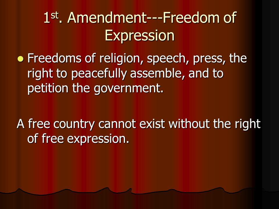 1 st. Amendment---Freedom of Expression Freedoms of religion, speech, press, the right to peacefully assemble, and to petition the government. Freedom