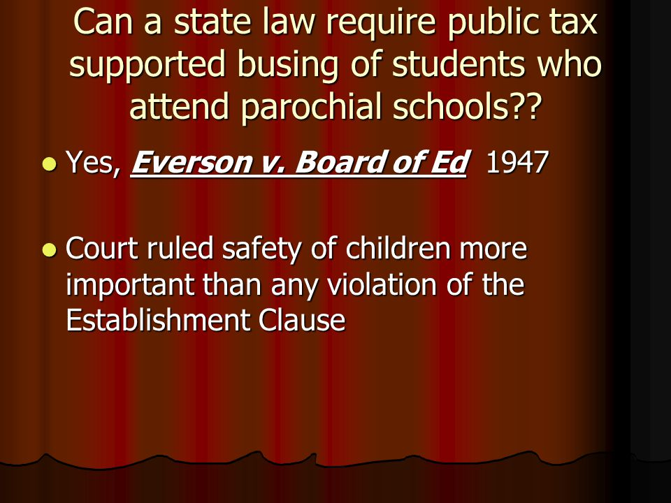 Can a state law require public tax supported busing of students who attend parochial schools?? Yes, Everson v. Board of Ed 1947 Yes, Everson v. Board