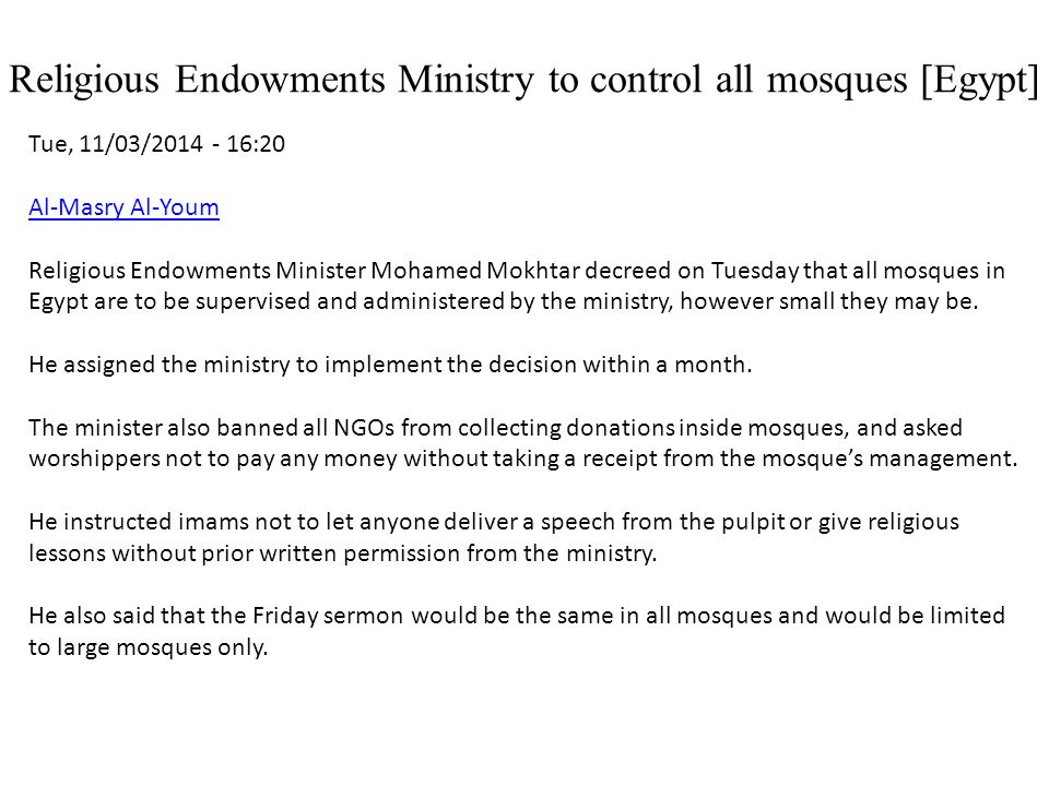 Religious Endowments Ministry to control all mosques [Egypt] Tue, 11/03/2014 - 16:20 Al-Masry Al-Youm Religious Endowments Minister Mohamed Mokhtar decreed on Tuesday that all mosques in Egypt are to be supervised and administered by the ministry, however small they may be.